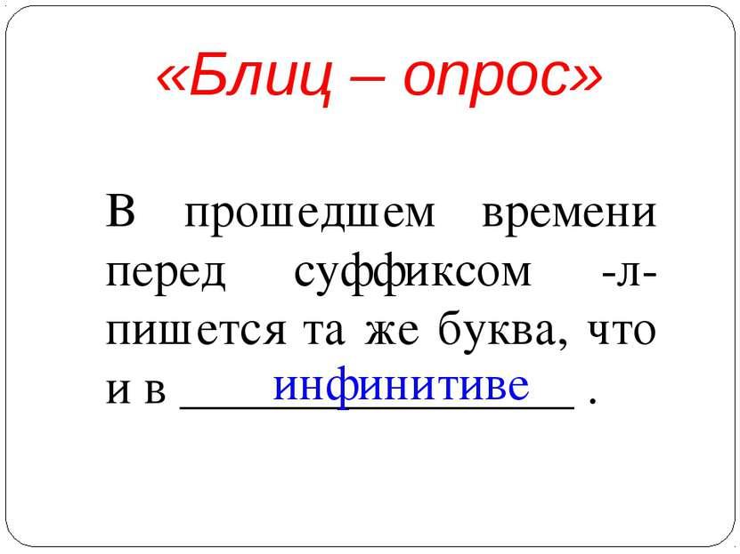 «Блиц – опрос» В прошедшем времени перед суффиксом -л- пишется та же буква, ч...