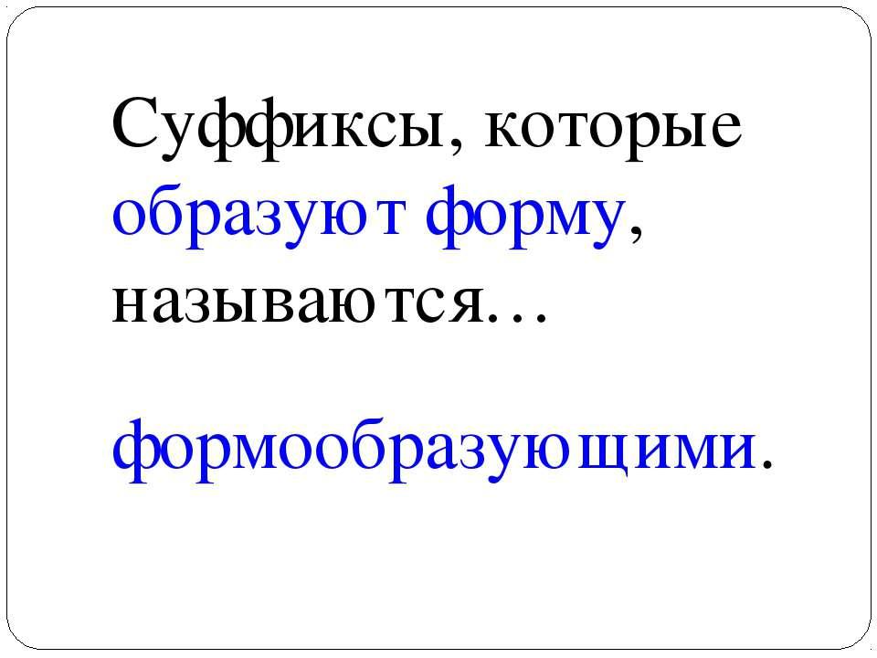 Суффиксы, которые образуют форму, называются… формообразующими.