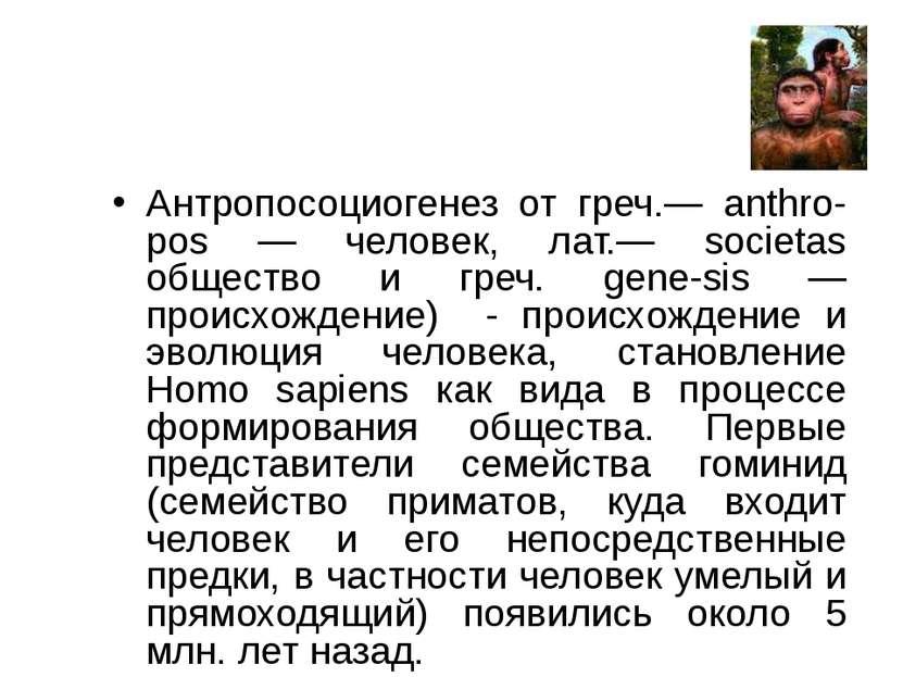 Антропосоциогенез от греч.— anthro-pos — человек, лат.— societas общество и г...