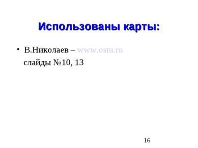 Использованы карты: В.Николаев – www.ostu.ru слайды №10, 13