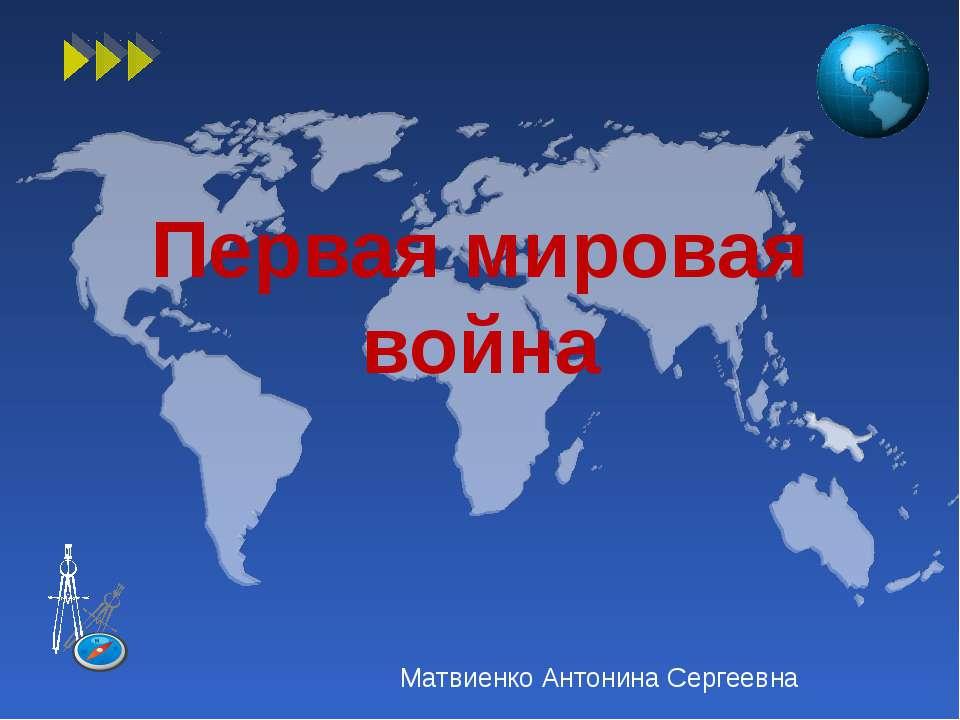 Первая мировая война Матвиенко Антонина Сергеевна
