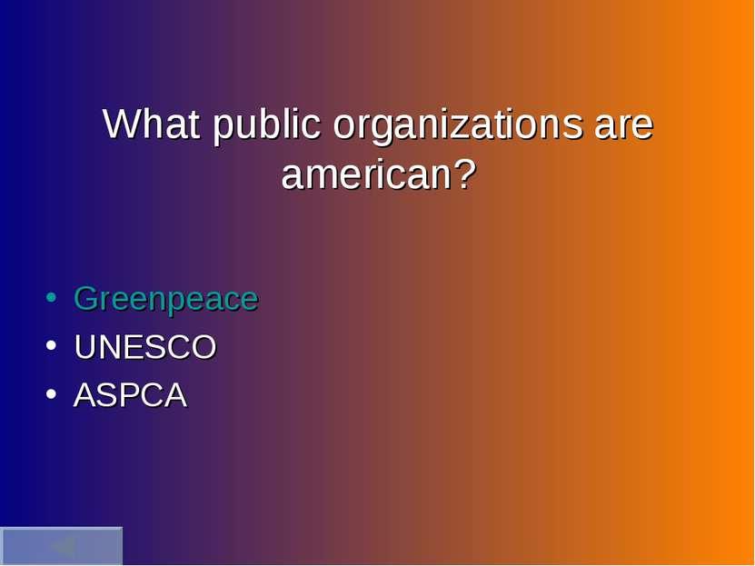 What public organizations are american? Greenpeace UNESCO ASPCA