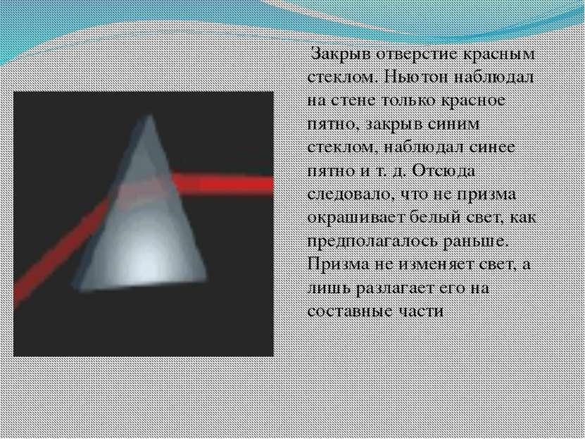 Закрыв отверстие красным стеклом. Ньютон наблюдал на стене только красное пят...