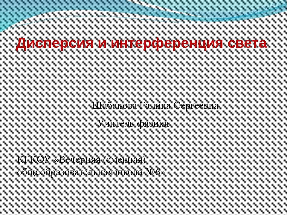 Дисперсия и интерференция света Шабанова Галина Сергеевна Учитель физики КГКО...