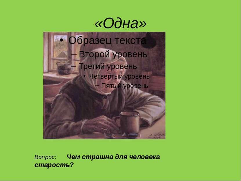 «Одна» Вопрос: Чем страшна для человека старость?