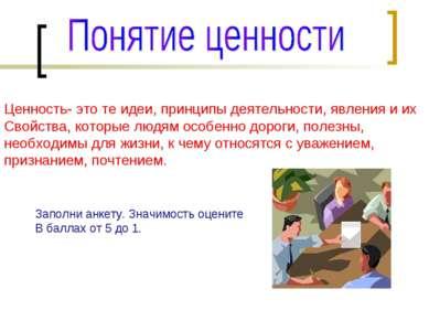 Ценность- это те идеи, принципы деятельности, явления и их Свойства, которые ...