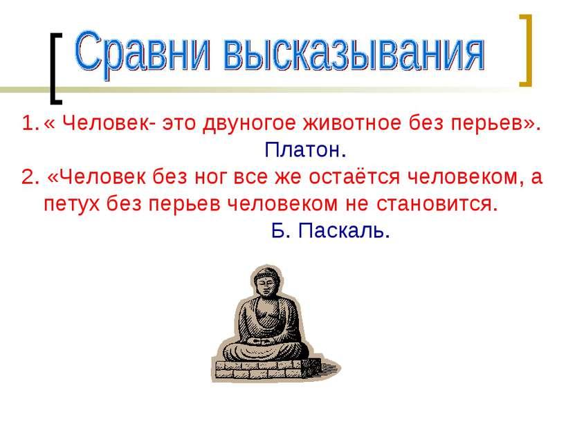 « Человек- это двуногое животное без перьев». Платон. 2. «Человек без ног все...
