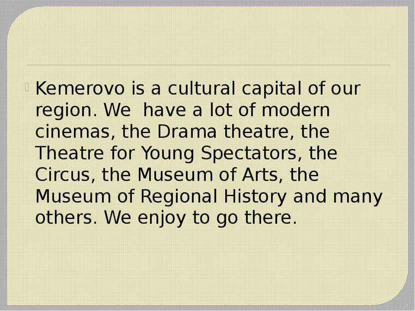 Kemerovo is a cultural capital of our region. We have a lot of modern cinemas...