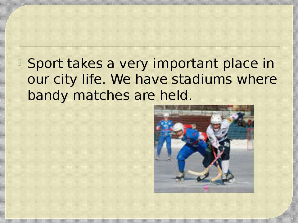 Sport takes a very important place in our city life. We have stadiums where b...