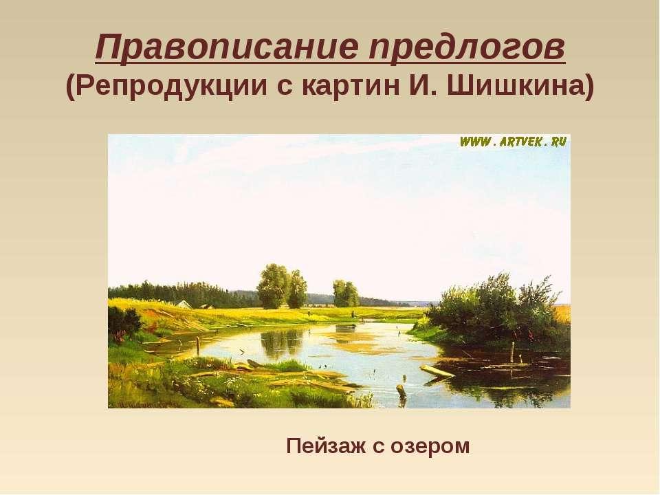 Правописание предлогов (Репродукции с картин И. Шишкина) Пейзаж с озером
