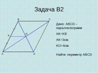 Задача В2 A B C D O K Дано: ABCD – параллелограмм AK=KB AK=3см. KO=4см. Найти...