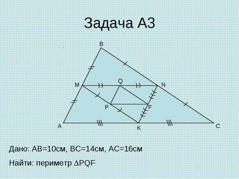 Задача А3 A B C M N K P Q F Дано: AB=10cм, ВС=14см, АС=16см Найти: периметр PQF