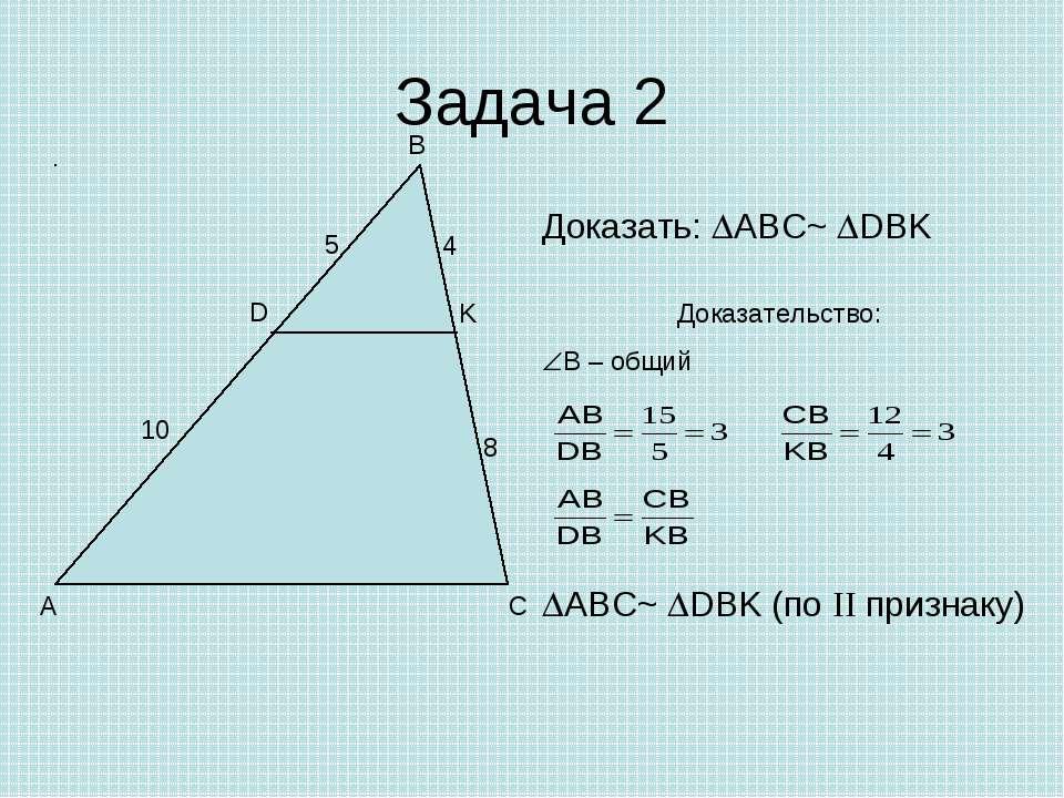 Задача 2 A B C D K 4 8 10 5 Доказать: ABC~ DBK Доказательство: B – общий ABC~...