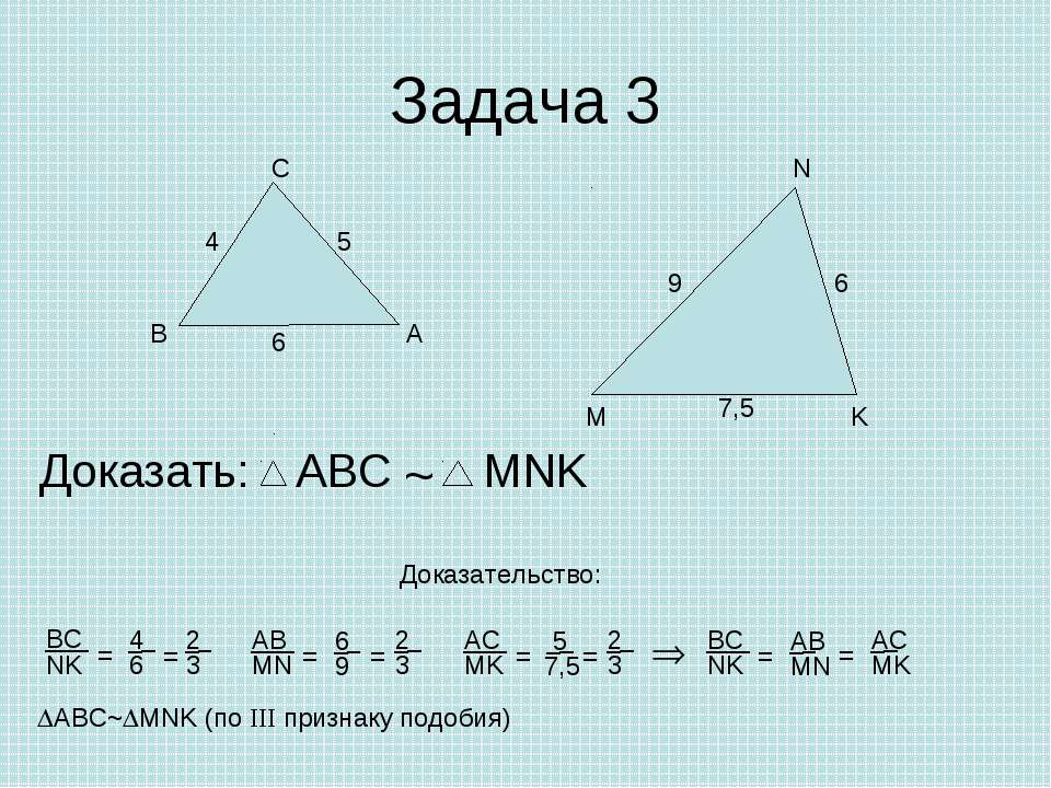 Задача 3 А В С Доказать: ~ Доказательство: ABC~ MNK (по III признаку подобия)...