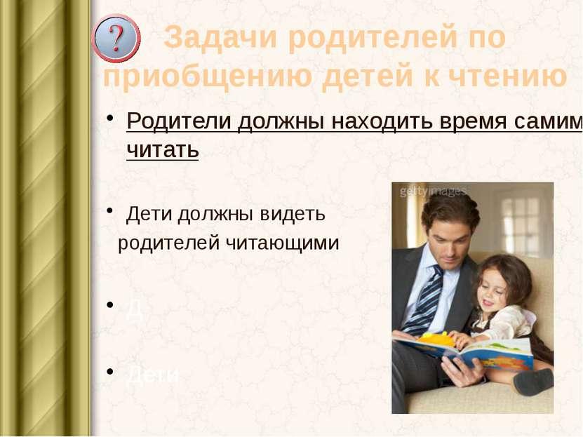 Задачи родителей по приобщению детей к чтению Родители должны находить время ...