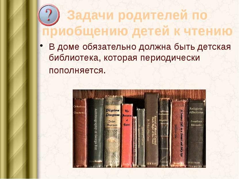 Задачи родителей по приобщению детей к чтению В доме обязательно должна быть ...
