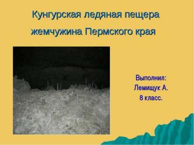 Кунгурская ледяная пещера жемчужина Пермского края Выполнил: Лемищук А. 8 класс.