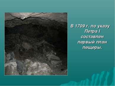 В 1709 г. по указу Петра l составлен первый план пещеры.