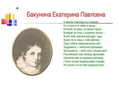 Бакунина Екатерина Павловна О милая, повсюду ты со мною, Но я уныл и в тайне ...