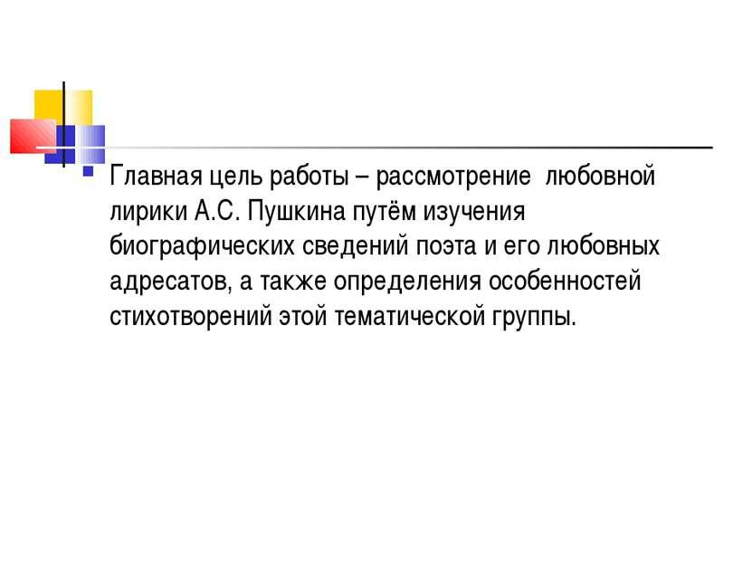 Главная цель работы – рассмотрение любовной лирики А.С. Пушкина путём изучени...