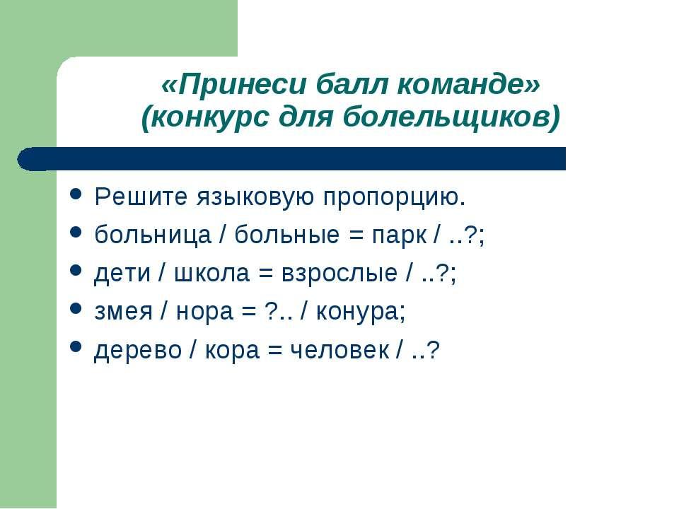 «Принеси балл команде» (конкурс для болельщиков) Решите языковую пропорцию. б...