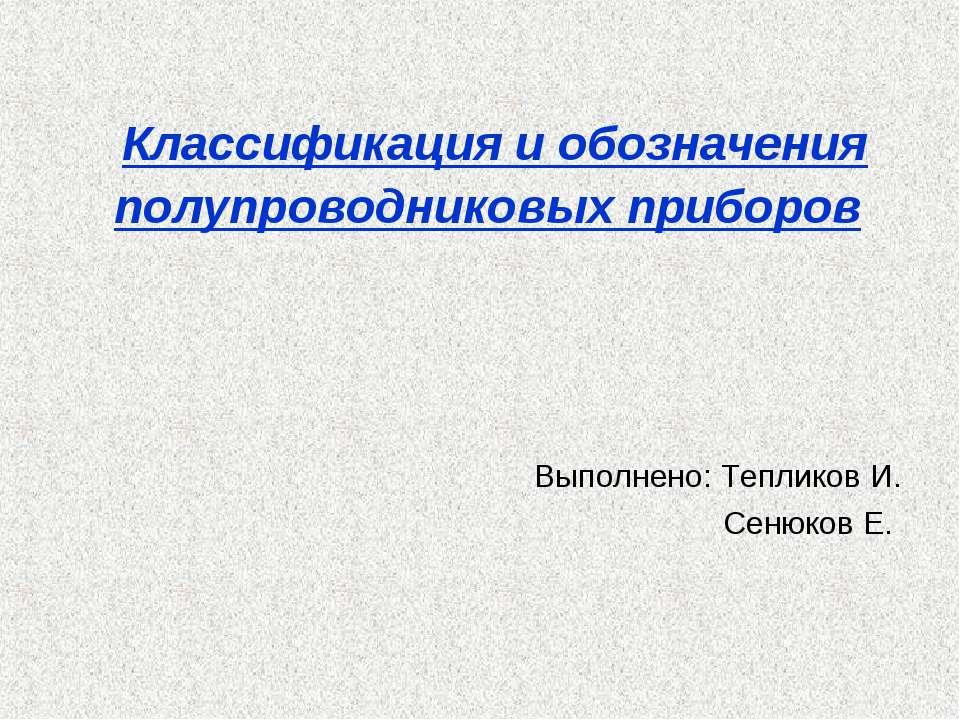Классификация и обозначения полупроводниковых приборов Выполнено: Тепликов И....