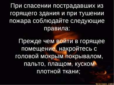 При спасении пострадавших из горящего здания и при тушении пожара соблюдайте ...