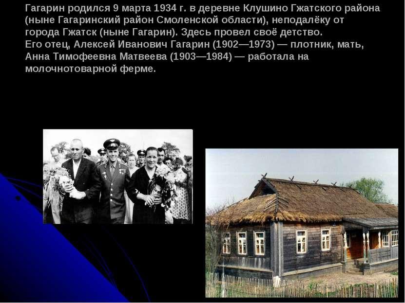 Гагарин родился 9 марта 1934 г. в деревне Клушино Гжатского района (ныне Гага...
