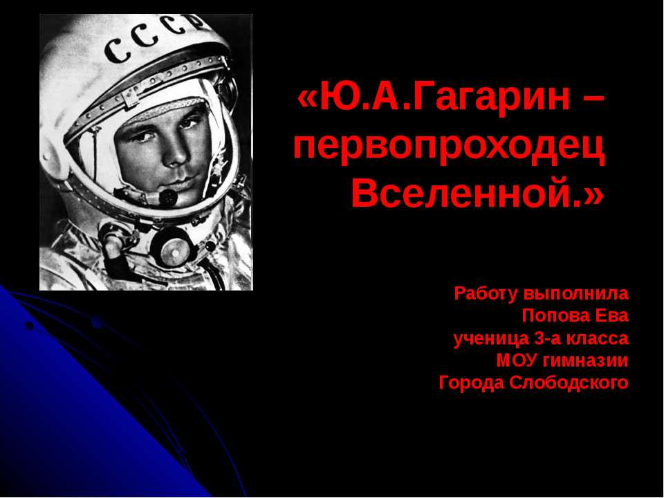 «Ю.А.Гагарин – первопроходец Вселенной.» Работу выполнила Попова Ева ученица ...