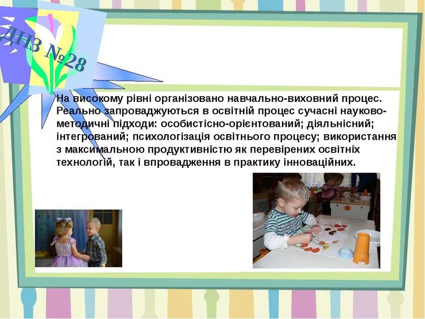 ДНЗ №28 На високому рівні організовано навчально-виховний процес. Реально зап...