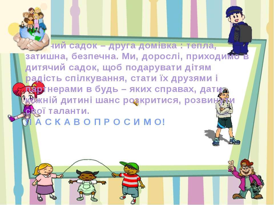 Дитячий садок – друга домівка : тепла, затишна, безпечна. Ми, дорослі, приход...