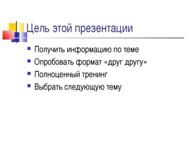 Цель этой презентации Получить информацию по теме Опробовать формат «друг дру...