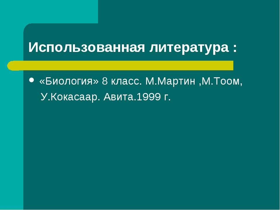 Использованная литература : «Биология» 8 класс. М.Мартин ,М.Тоом, У.Кокасаар....