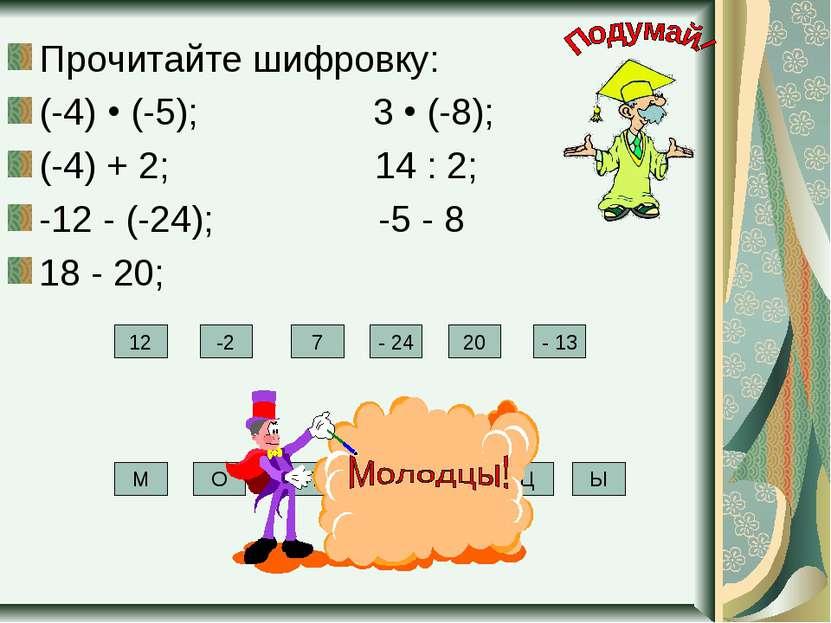 Прочитайте шифровку: (-4) (-5); 3 (-8); (-4) + 2; 14 : 2; -12 - (-24); -5 - 8...