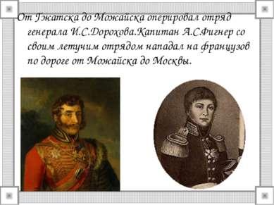 От Гжатска до Можайска оперировал отряд генерала И.С.Дорохова.Капитан А.С.Фиг...