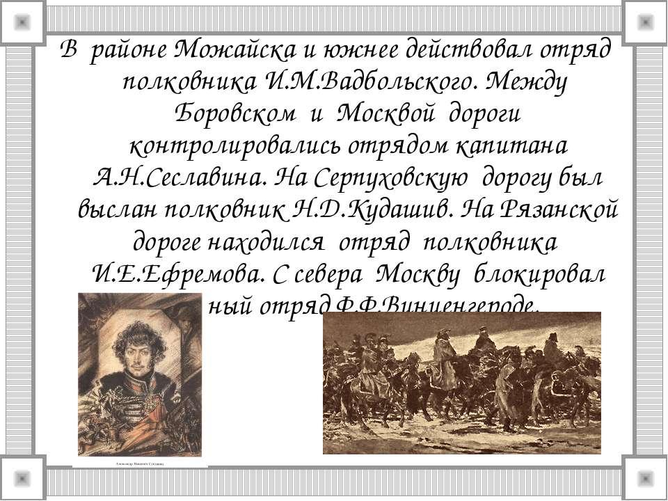 В районе Можайска и южнее действовал отряд полковника И.М.Вадбольского. Между...