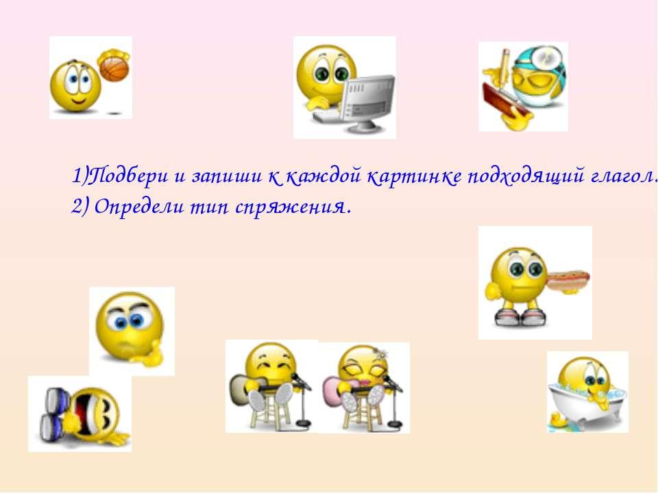 1)Подбери и запиши к каждой картинке подходящий глагол. 2) Определи тип спряж...