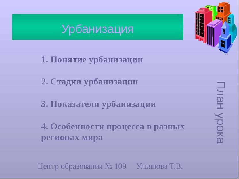 План урока Урбанизация 1. Понятие урбанизации 2. Стадии урбанизации 3. Показа...