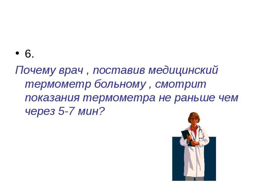 6. Почему врач , поставив медицинский термометр больному , смотрит показания ...