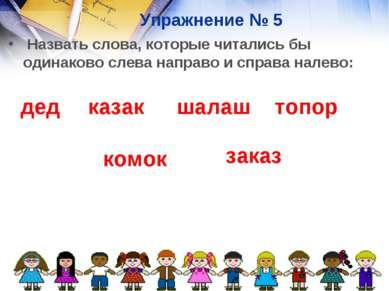 Упражнение № 5 Назвать слова, которые читались бы одинаково слева направо и с...