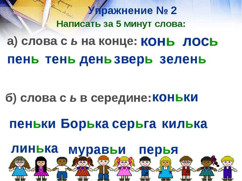 Упражнение № 2 Написать за 5 минут слова: а) слова с ь на конце: конь лось пе...