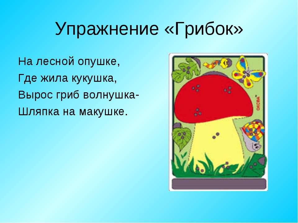 Упражнение «Грибок» На лесной опушке, Где жила кукушка, Вырос гриб волнушка- ...