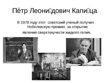Пётр Леони дович Капи ца В 1978 году этот советский ученый получил Нобелевску...