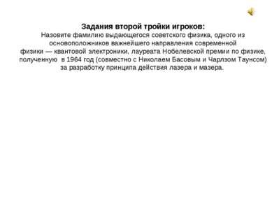 Задания второй тройки игроков: Назовите фамилию выдающегося советскогофизика...