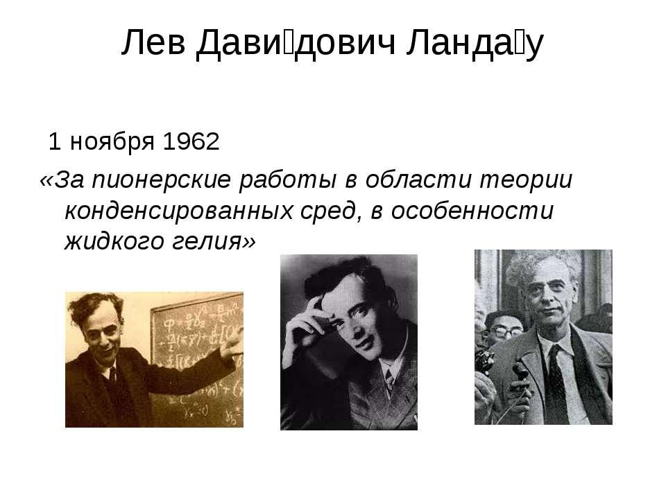 Лев Дави дович Ланда у 1 ноября 1962 «За пионерские работы в области теории к...