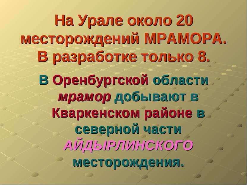 На Урале около 20 месторождений МРАМОРА. В разработке только 8. В Оренбургско...
