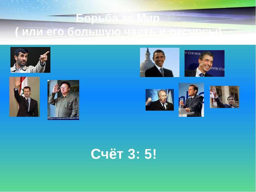 Борьба за Мир ( или его большую часть и ресурсы) Счёт 3: 5!