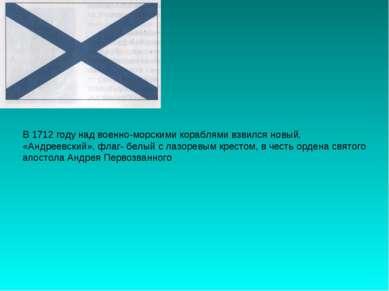 В 1712 году над военно-морскими кораблями взвился новый, «Андреевский», флаг-...