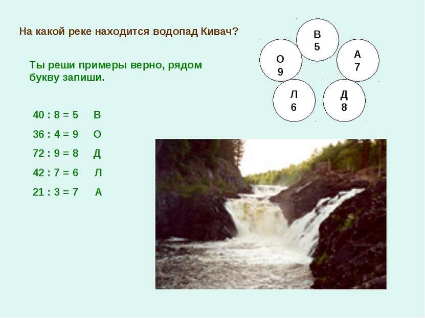 На какой реке находится водопад Кивач? В 5 О 9 Л 6 Д 8 А 7 40 : 8 = 36 : 4 = ...