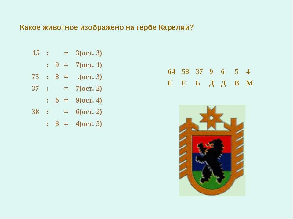 Какое животное изображено на гербе Карелии? 15 : = 3(ост. 3) : 9 = 7(ост. 1) ...